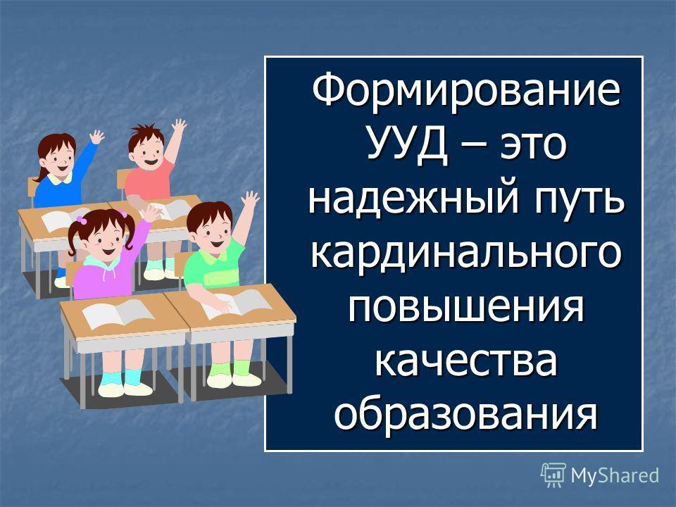 Формирование УУД – это надежный путь кардинального повышения качества образования