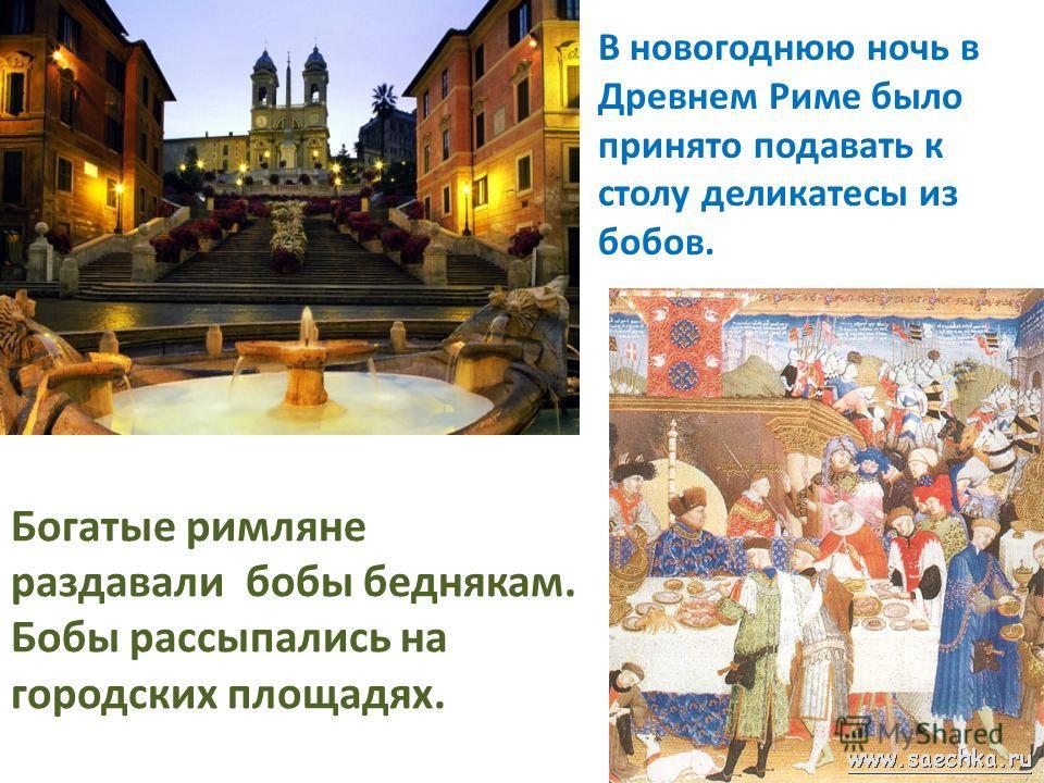 Богатые римляне раздавали бобы беднякам. Бобы рассыпались на городских площадях. В новогоднюю ночь в Древнем Риме было принято подавать к столу деликатесы из бобов.