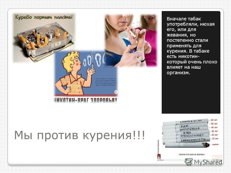 Мы против курения!!! Вначале табак употребляли, нюхая его, или для жевания, но постепенно стали применять для курения. В табаке есть никотин- который очень плохо влияет на наш организм.