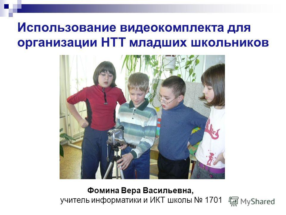 Использование видеокомплекта для организации НТТ младших школьников Фомина Вера Васильевна, учитель информатики и ИКТ школы 1701