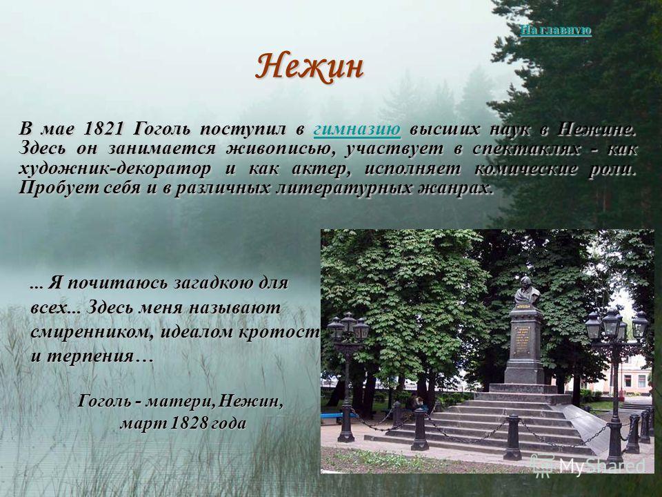 ... Я почитаюсь загадкою для всех... Здесь меня называют смиренником, идеалом кротости и терпения… Гоголь - матери, Нежин, март 1828 года март 1828 года Нежин В мае 1821 Гоголь поступил в гимназию высших наук в Нежине. Здесь он занимается живописью,