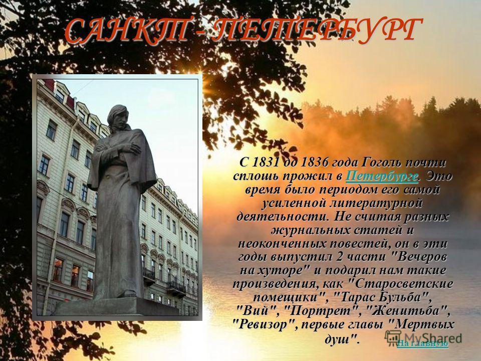 С 1831 до 1836 года Гоголь почти сплошь прожил в Петербурге. Это время было периодом его самой усиленной литературной деятельности. Не считая разных журнальных статей и неоконченных повестей, он в эти годы выпустил 2 части