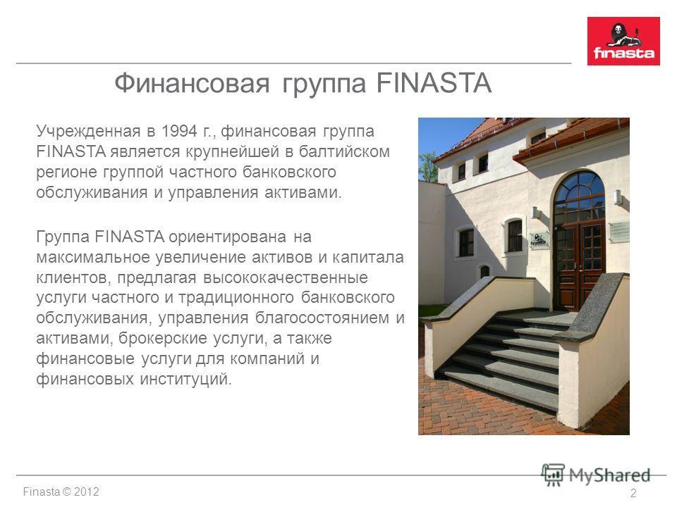 Finasta © 2012 Финансовая группа FINASTA Учрежденная в 1994 г., финансовая группа FINASTA является крупнейшей в балтийском регионе группой частного банковского обслуживания и управления активами. Группа FINASTA ориентирована на максимальное увеличени