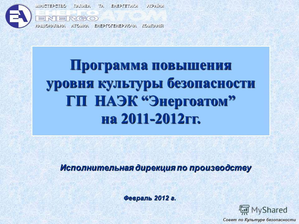 Программа повышения уровня культуры безопасности ГП НАЭК Энергоатом на 2011-2012гг. Исполнительная дирекция по производству Февраль 2012 г. Совет по Культуре безопасности НАЦІОНАЛЬНА АТОМНА ЕНЕРГОГЕНЕРУЮЧА КОМПАНІЯ МІНІСТЕРСТВО ПАЛИВА ТА ЕНЕРГЕТИКИ У