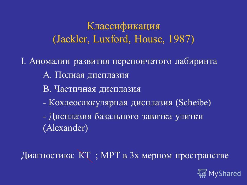 Классификация (Jackler, Luxford, House, 1987) I. Аномалии развития перепончатого лабиринта А. Полная дисплазия В. Частичная дисплазия - Кохлеосаккулярная дисплазия (Scheibe) - Дисплазия базального завитка улитки (Alexander) Диагностика: КТ ; МРТ в 3х