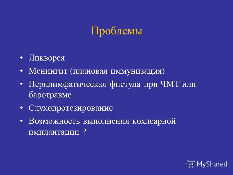 Проблемы Ликворея Менингит (плановая иммунизация) Перилимфатическая фистула при ЧМТ или баротравме Слухопротезирование Возможность выполнения кохлеарной имплантации ?