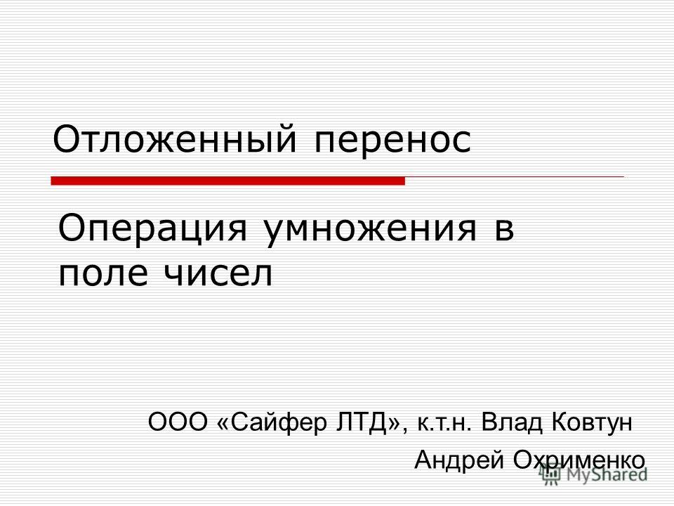 Операция умножения в поле чисел Отложенный перенос ООО «Сайфер ЛТД», к.т.н. Влад Ковтун Андрей Охрименко
