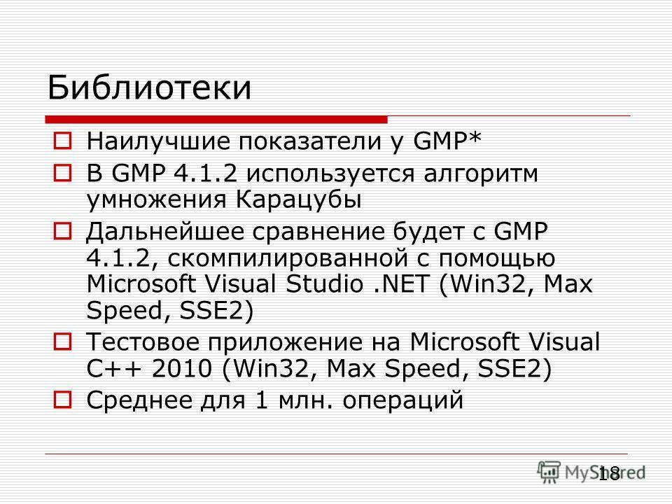 Библиотеки Наилучшие показатели у GMP* В GMP 4.1.2 используется алгоритм умножения Карацубы Дальнейшее сравнение будет с GMP 4.1.2, скомпилированной с помощью Microsoft Visual Studio.NET (Win32, Max Speed, SSE2) Тестовое приложение на Microsoft Visua