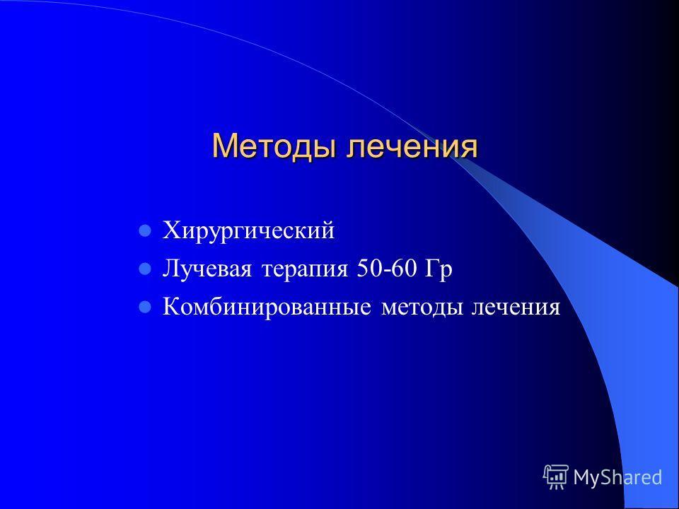 Методы лечения Хирургический Лучевая терапия 50-60 Гр Комбинированные методы лечения