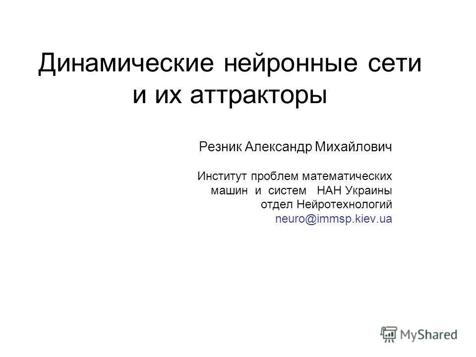 Динамические нейронные сети и их аттракторы Резник Александр Михайлович Институт проблем математических машин и систем НАН Украины отдел Нейротехнологий neuro@immsp.kiev.ua