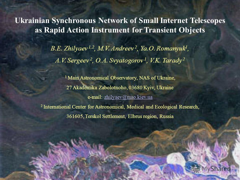 Ukrainian Synchronous Network of Small Internet Telescopes as Rapid Action Instrument for Transient Objects B.E. Zhilyaev 1,2, M.V. Andreev 2, Ya.O. Romanyuk 1, A.V. Sergeev 2, O.A. Svyatogorov 1, V.K. Tarady 2 1 Main Astronomical Observatory, NAS of
