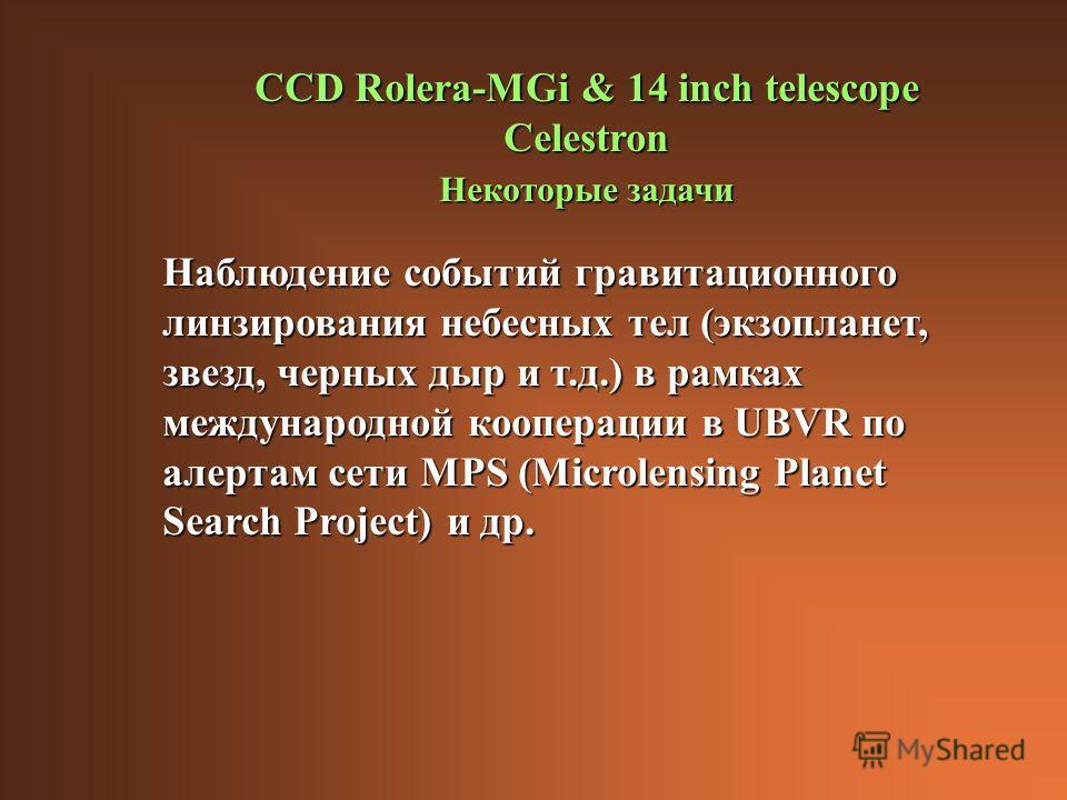 CCD Rolera-MGi & 14 inch telescope Celestron Некоторые задачи Наблюдение событий гравитационного линзирования небесных тел (экзопланет, звезд, черных дыр и т.д.) в рамках международной кооперации в UBVR по алертам сети MPS (Microlensing Planet Search