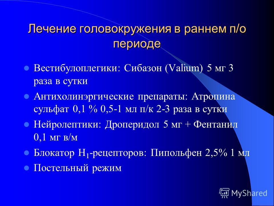 Лечение головокружения в раннем п/о периоде Вестибулоплегики: Сибазон (Valium) 5 мг 3 раза в сутки Антихолинэргические препараты: Атропина сульфат 0,1 % 0,5-1 мл п/к 2-3 раза в сутки Нейролептики: Дроперидол 5 мг + Фентанил 0,1 мг в/м Блокатор Н 1 -р