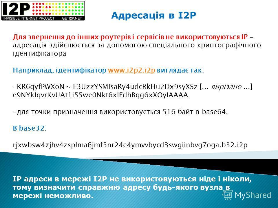 Адресація в I2P Для звернення до інших роутерів і сервісів не використовуються IP - адресація здійснюється за допомогою спеціального криптографічного ідентифікатора Наприклад, ідентифікатор www.i2p2.i2p виглядає так:www.i2p2.i2p -KR6qyfPWXoN ~ F3UzzY