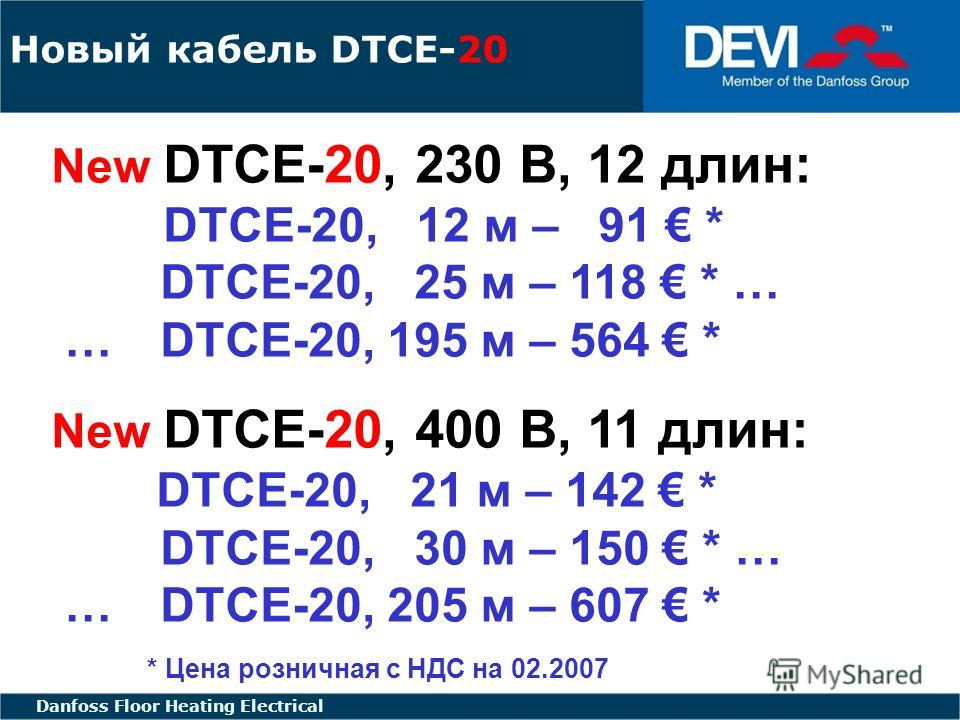 FLOOR HEATING - ELECTRIC FLOOR HEATING ELECTRICAL Danfoss Floor Heating Electrical Новый кабель DTCE-20 New DTCE-20, 230 В, 12 длин: DTCE-20, 12 м – 91 * DTCE-20, 25 м – 118 * … … DTCE-20, 195 м – 564 * New DTCE-20, 400 В, 11 длин: DTCE-20, 21 м – 14
