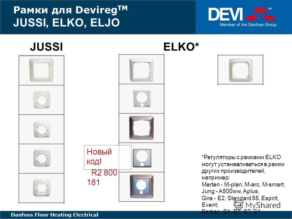 FLOOR HEATING - ELECTRIC FLOOR HEATING ELECTRICAL Danfoss Floor Heating Electrical JUSSI ELKO* ELJO Рамки для Devireg TM JUSSI, ELKO, ELJO *Регуляторы с рамками ELKO могут устанавливаться в рамки других производителей, например: Merten - M-plan, M-ar