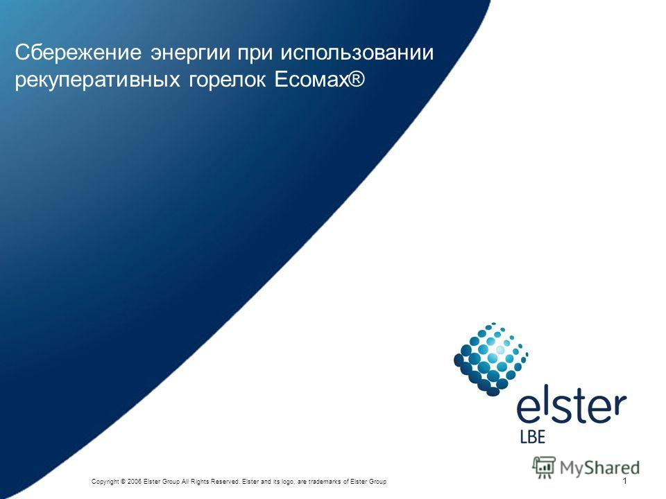 1 Copyright © 2006 Elster Group All Rights Reserved. Elster and its logo, are trademarks of Elster Group 1 Сбережение энергии при использовании рекуперативных горелок Есомах®