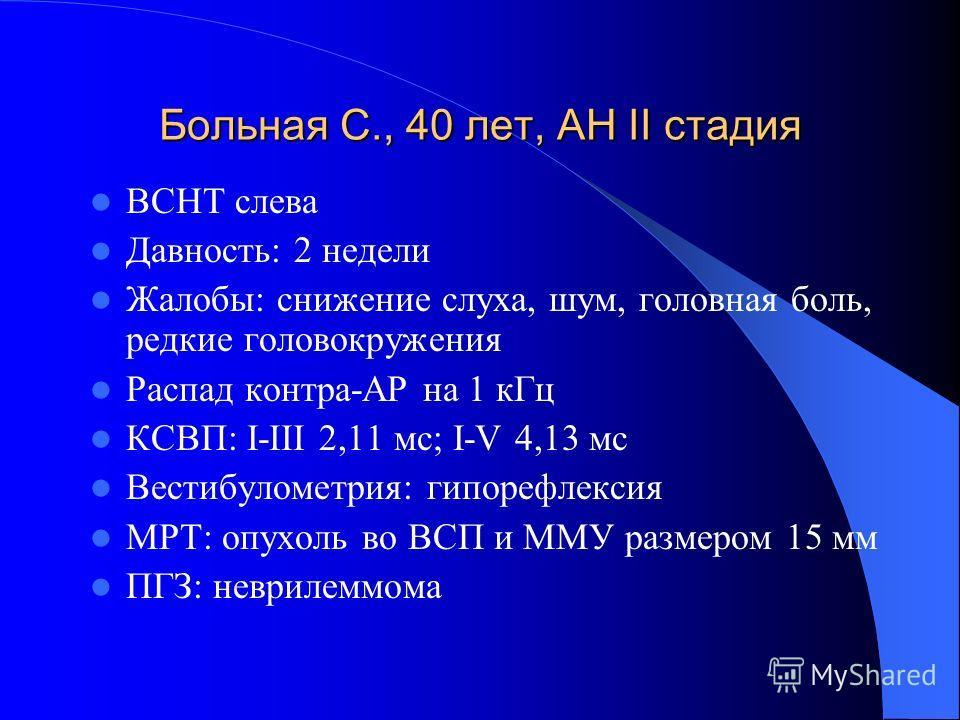Больная С., 40 лет, АН II стадия ВСНТ слева Давность: 2 недели Жалобы: снижение слуха, шум, головная боль, редкие головокружения Распад контра-АР на 1 кГц КСВП: I-III 2,11 мс; I-V 4,13 мс Вестибулометрия: гипорефлексия МРТ: опухоль во ВСП и ММУ разме