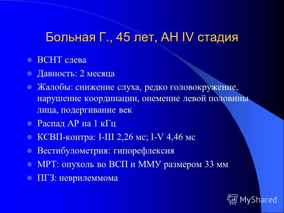Больная Г., 45 лет, АН IV стадия ВСНТ слева Давность: 2 месяца Жалобы: снижение слуха, редко головокружение, нарушение координации, онемение левой половины лица, подергивание век Распад АР на 1 кГц КСВП-контра: I-III 2,26 мс; I-V 4,46 мс Вестибуломет