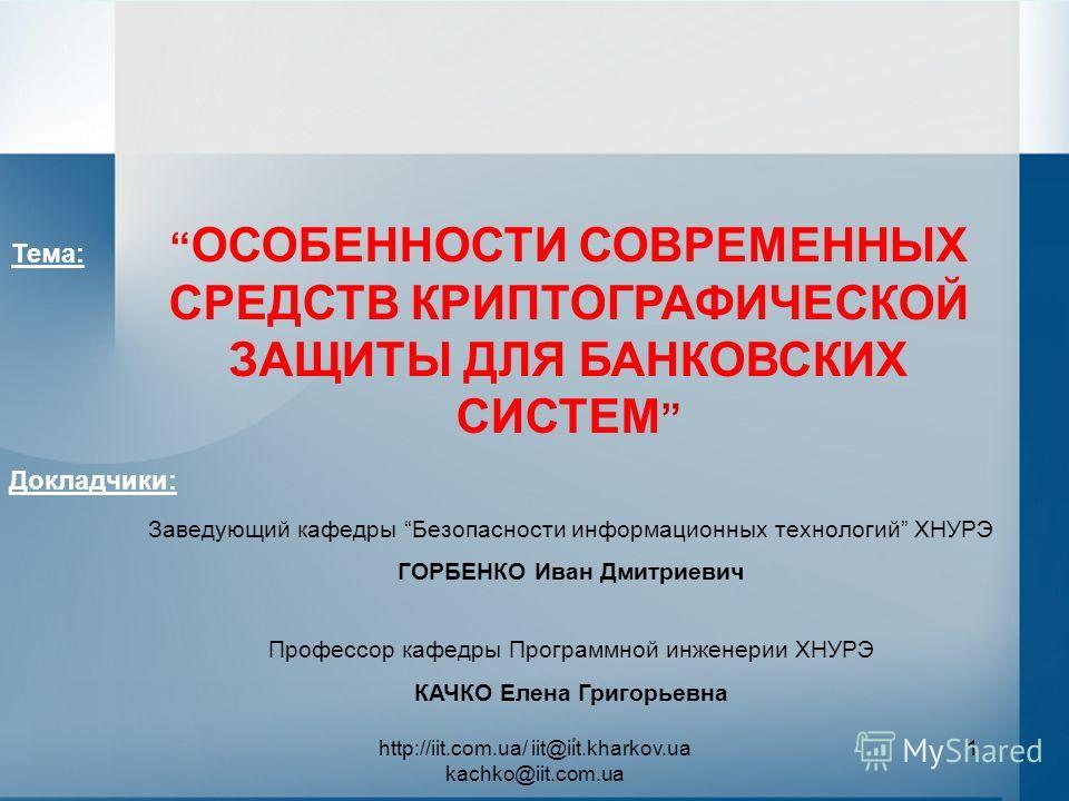 http://iit.com.ua/ iit@iit.kharkov.ua kachko@iit.com.ua 1. ОСОБЕННОСТИ СОВРЕМЕННЫХ СРЕДСТВ КРИПТОГРАФИЧЕСКОЙ ЗАЩИТЫ ДЛЯ БАНКОВСКИХ СИСТЕМ Докладчики: Тема: Заведующий кафедры Безопасности информационных технологий ХНУРЭ ГОРБЕНКО Иван Дмитриевич Профе