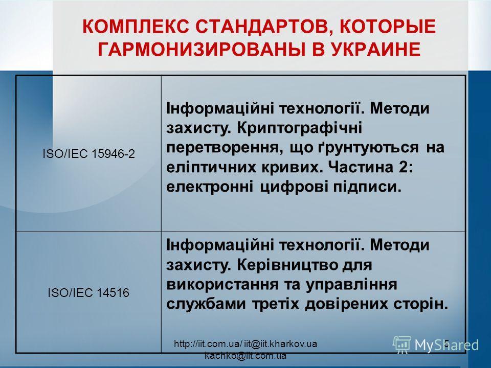 http://iit.com.ua/ iit@iit.kharkov.ua kachko@iit.com.ua 5 КОМПЛЕКС СТАНДАРТОВ, КОТОРЫЕ ГАРМОНИЗИРОВАНЫ В УКРАИНЕ ISO/IEC 15946-2 Інформаційні технології. Методи захисту. Криптографічні перетворення, що ґрунтуються на еліптичних кривих. Частина 2: еле