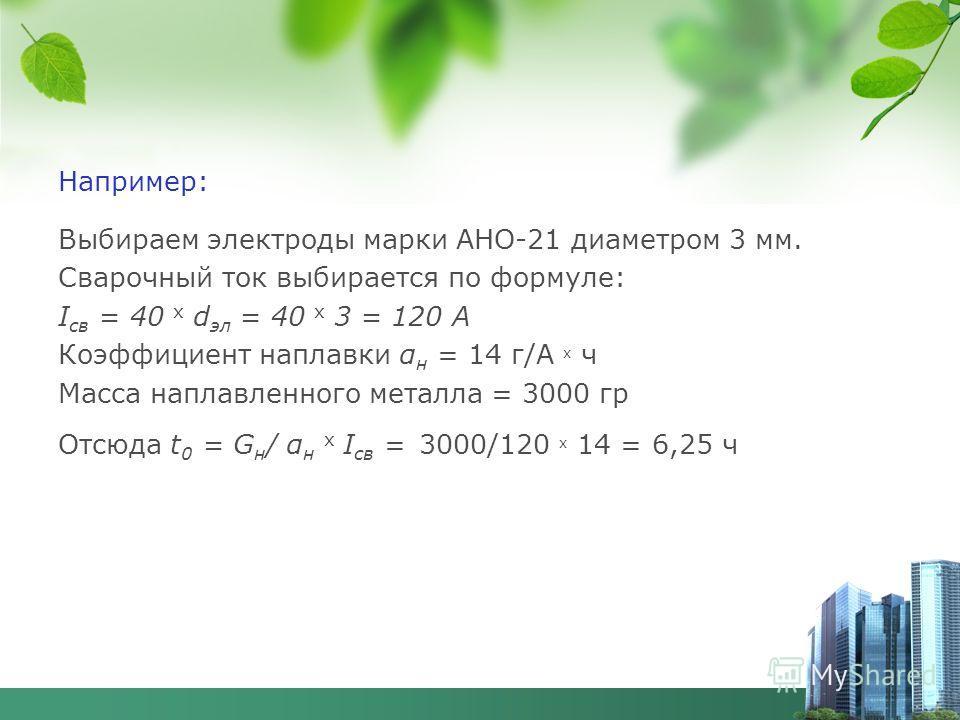 Например: Выбираем электроды марки АНО-21 диаметром 3 мм. Сварочный ток выбирается по формуле: I св = 40 х d эл = 40 х 3 = 120 А Коэффициент наплавки α н = 14 г/А х ч Масса наплавленного металла = 3000 гр Отсюда t 0 = G н / α н х I св = 3000/120 х 14