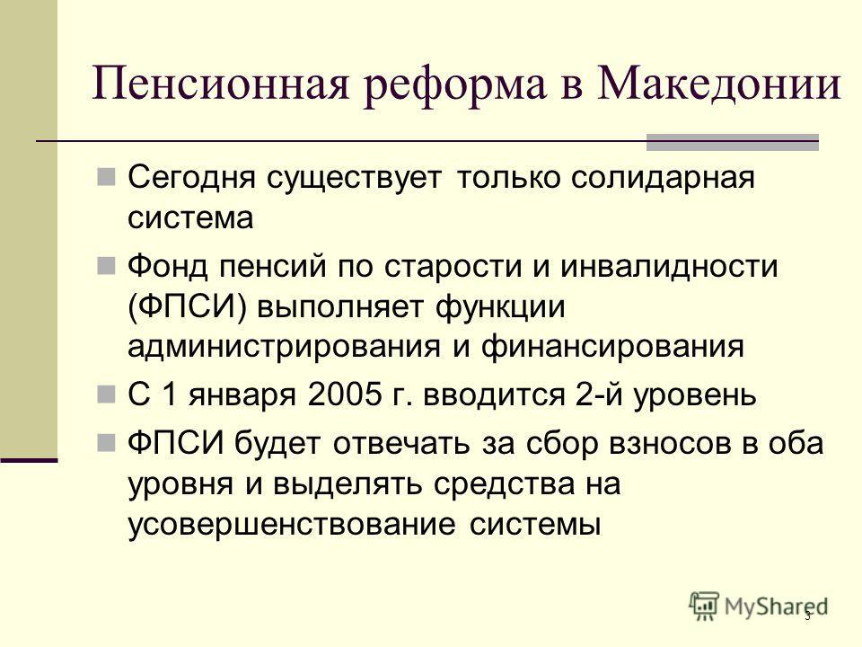 3 Пенсионная реформа в Македонии Сегодня существует только солидарная система Фонд пенсий по старости и инвалидности (ФПСИ) выполняет функции администрирования и финансирования С 1 января 2005 г. вводится 2-й уровень ФПСИ будет отвечать за сбор взнос