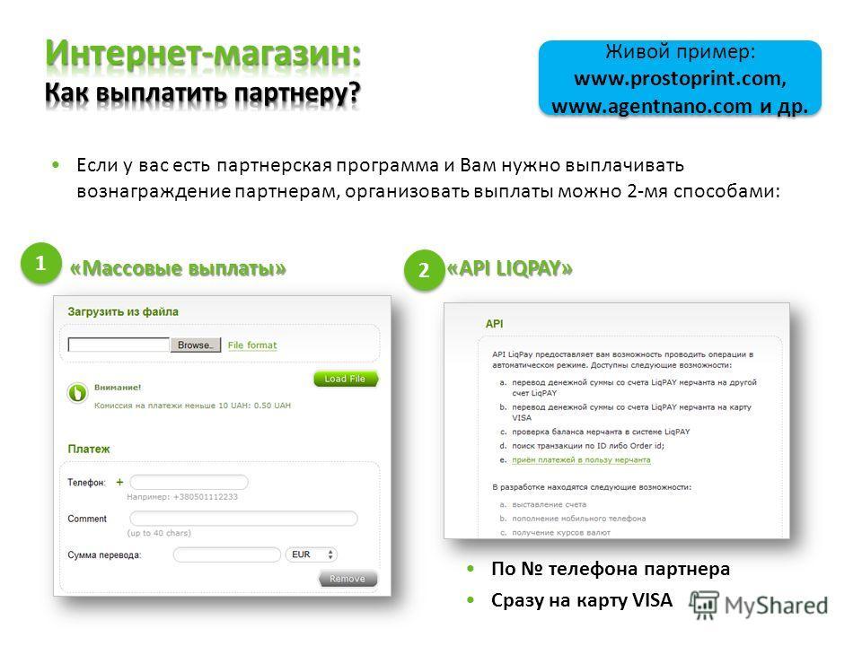 Если у вас есть партнерская программа и Вам нужно выплачивать вознаграждение партнерам, организовать выплаты можно 2-мя способами: «Массовые выплаты» «API LIQPAY» По телефона партнера Сразу на карту VISA 1 1 2 2 Живой пример: www.prostoprint.com, www