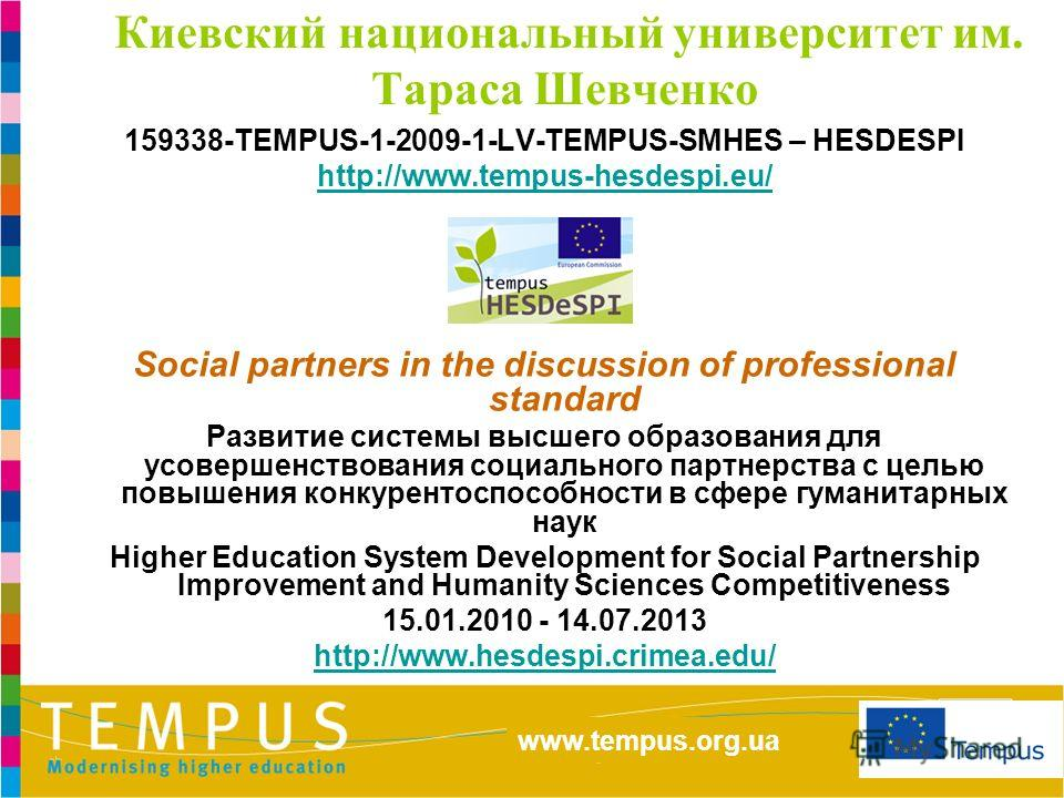 http://eacea.ec.europa.eu/tempus/index_en.php www.tempus.org.ua Киевский национальный университет им. Тараса Шевченко 159338-TEMPUS-1-2009-1-LV-TEMPUS-SMHES – HESDESPI http://www.tempus-hesdespi.eu/ Social partners in the discussion of professional s