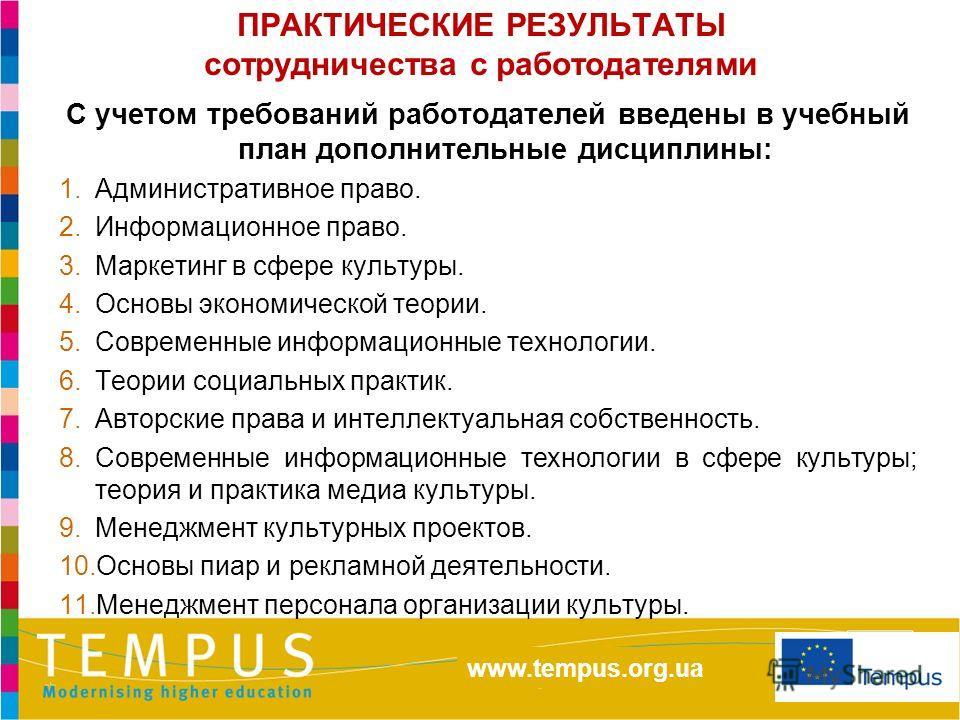 http://eacea.ec.europa.eu/tempus/index_en.php www.tempus.org.ua ПРАКТИЧЕСКИЕ РЕЗУЛЬТАТЫ сотрудничества с работодателями С учетом требований работодателей введены в учебный план дополнительные дисциплины: 1.Административное право. 2.Информационное пра