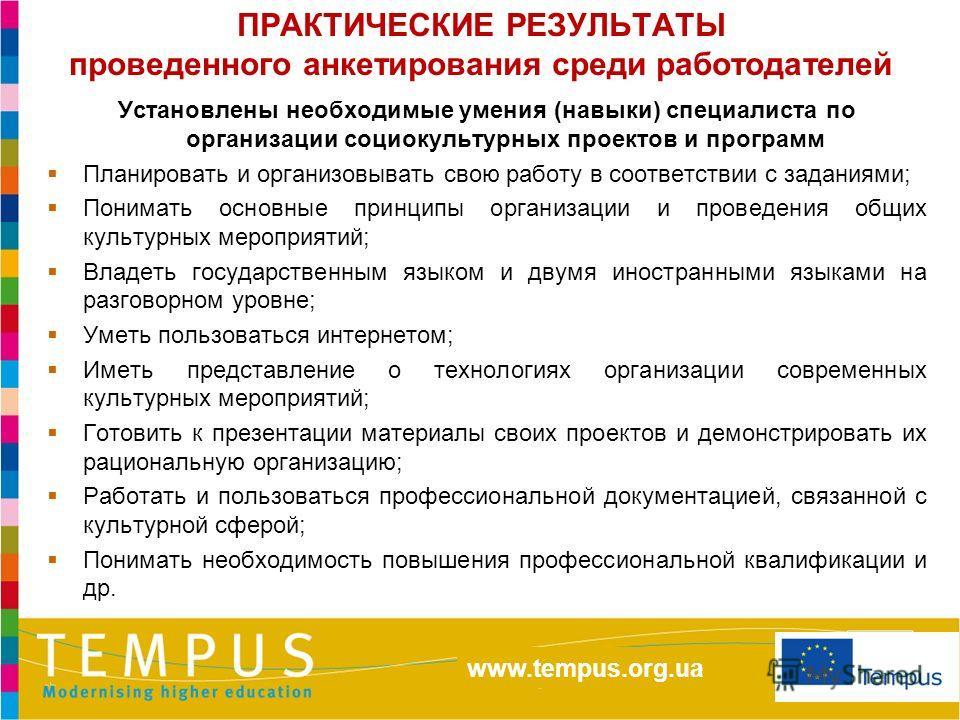 http://eacea.ec.europa.eu/tempus/index_en.php www.tempus.org.ua ПРАКТИЧЕСКИЕ РЕЗУЛЬТАТЫ проведенного анкетирования среди работодателей Установлены необходимые умения (навыки) специалиста по организации социокультурных проектов и программ Планировать
