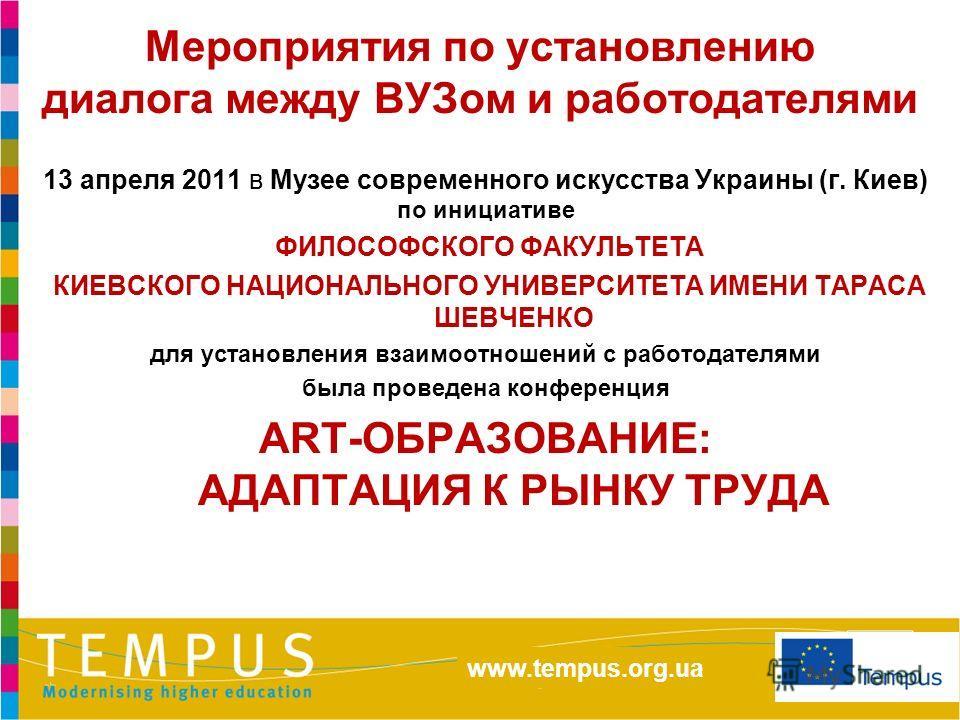 http://eacea.ec.europa.eu/tempus/index_en.php www.tempus.org.ua Мероприятия по установлению диалога между ВУЗом и работодателями 13 апреля 2011 в Музее современного искусства Украины (г. Киев) по инициативе ФИЛОСОФСКОГО ФАКУЛЬТЕТА КИЕВСКОГО НАЦИОНАЛЬ