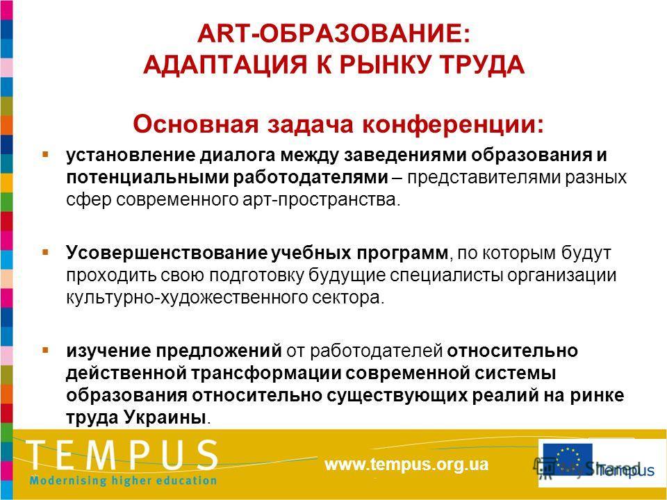 http://eacea.ec.europa.eu/tempus/index_en.php www.tempus.org.ua ART-ОБРАЗОВАНИЕ: АДАПТАЦИЯ К РЫНКУ ТРУДА Основная задача конференции: установление диалога между заведениями образования и потенциальными работодателями – представителями разных сфер сов
