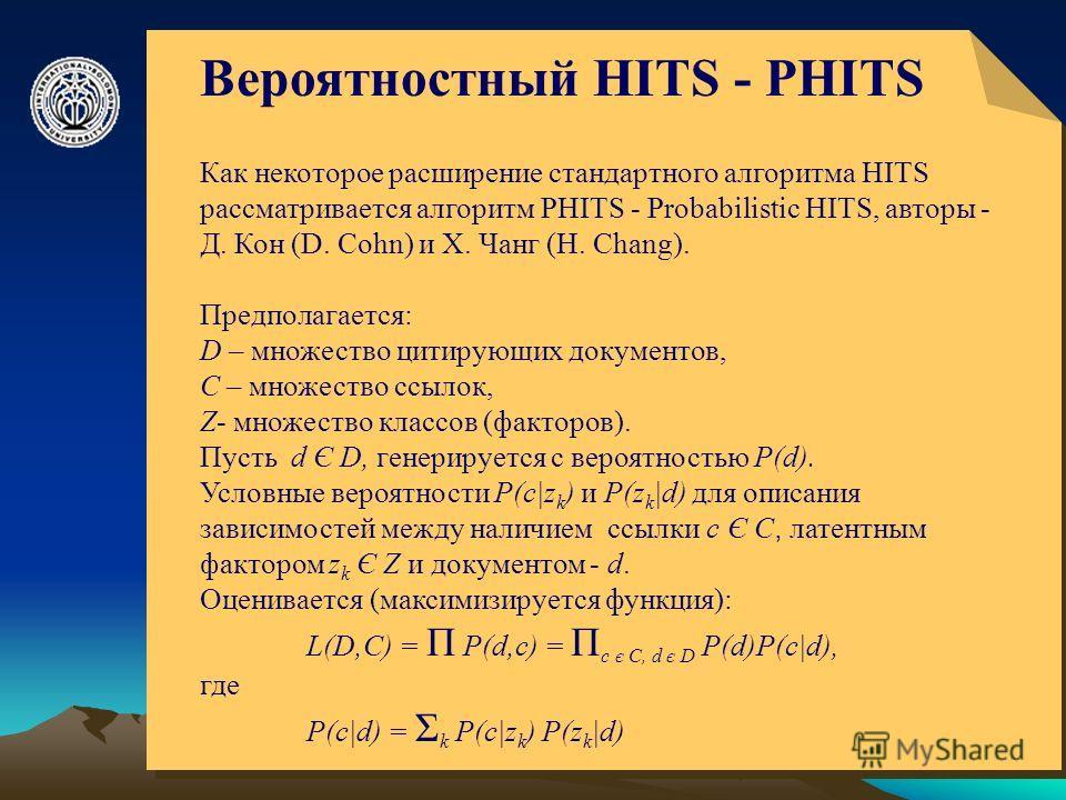 © ElVisti8 Вероятностный HITS - PHITS Как некоторое расширение стандартного алгоритма HITS рассматривается алгоритм PHITS - Probabilistic HITS, авторы - Д. Кон (D. Cohn) и Х. Чанг (H. Chang). Предполагается: D – множество цитирующих документов, C – м
