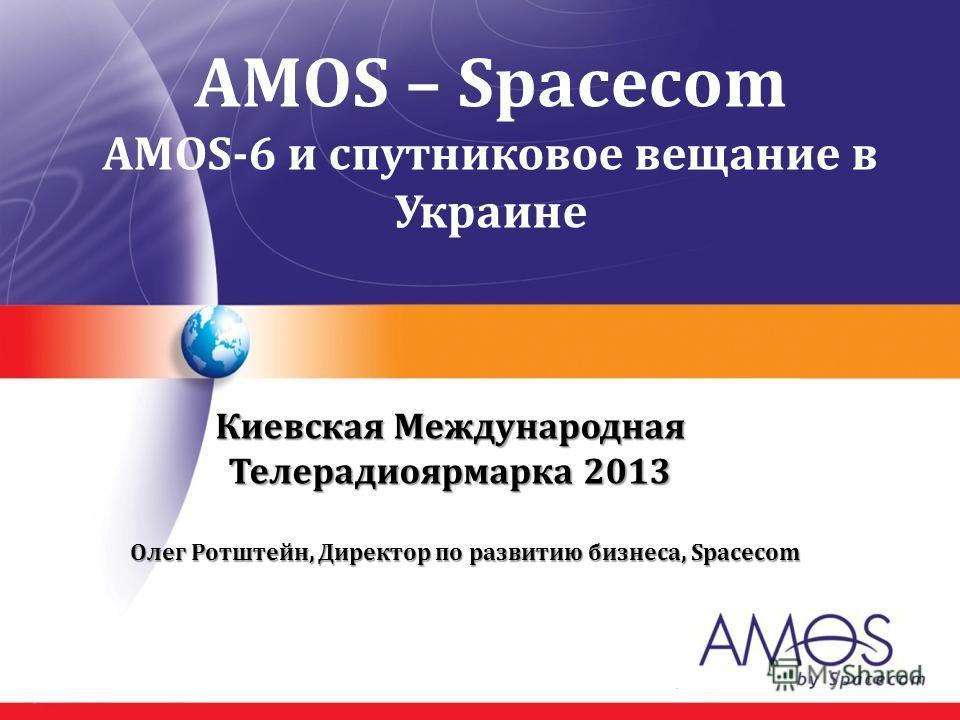 AMOS – Spacecom AMOS-6 и спутниковое вещание в Украине Киевская Международная Телерадиоярмарка 2013 Олег Ротштейн, Директор по развитию бизнеса, Spacecom