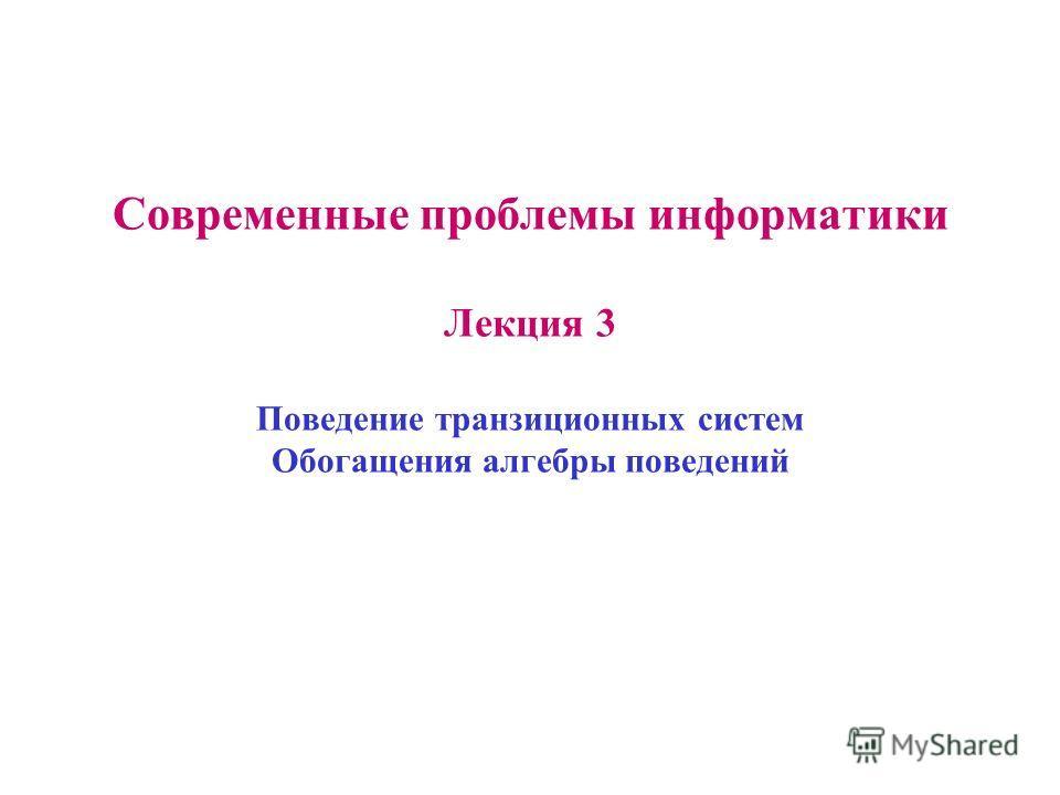 Современные проблемы информатики Лекция 3 Поведение транзиционных систем Обогащения алгебры поведений