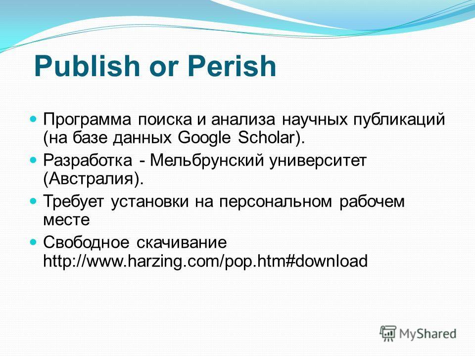 Publish or Perish Программа поиска и анализа научных публикаций (на базе данных Google Scholar). Разработка - Мельбрунский университет (Австралия). Требует установки на персональном рабочем месте Свободное скачивание http://www.harzing.com/pop.htm#do