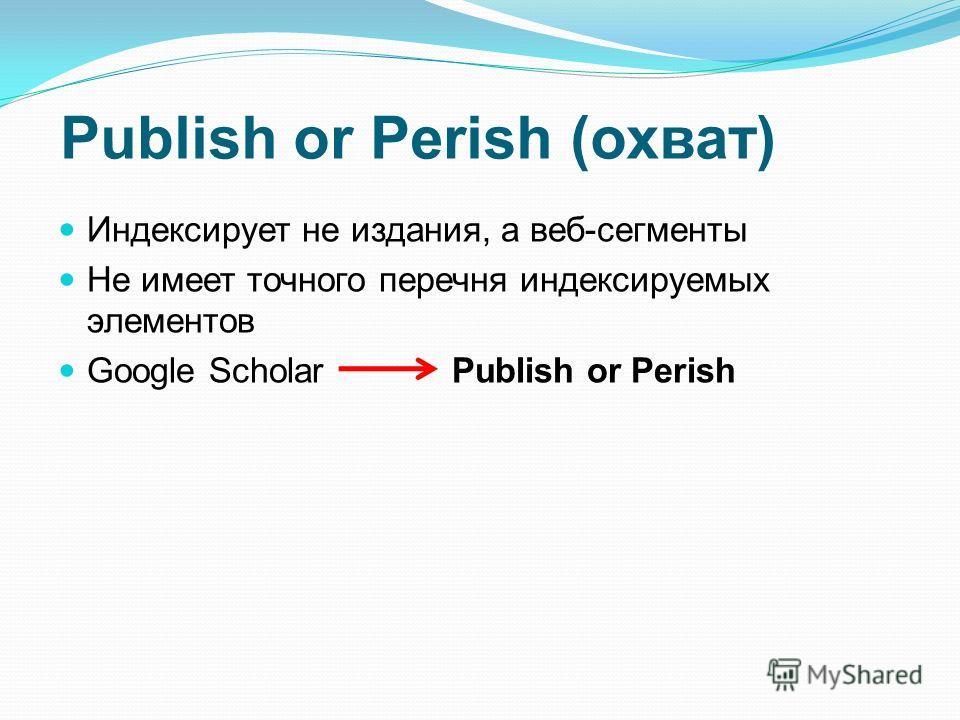 Publish or Perish (охват) Индексирует не издания, а веб-сегменты Не имеет точного перечня индексируемых элементов Google Scholar Publish or Perish