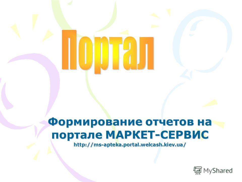 Формирование отчетов на портале МАРКЕТ-СЕРВИС http://ms-apteka.portal.welcash.kiev.ua/