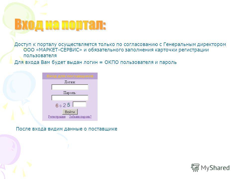Доступ к порталу осуществляется только по согласованию с Генеральным директором ООО «МАРКЕТ-СЕРВИС» и обязательного заполнения карточки регистрации пользователя Для входа Вам будет выдан логин = ОКПО пользователя и пароль После входа видим данные о п