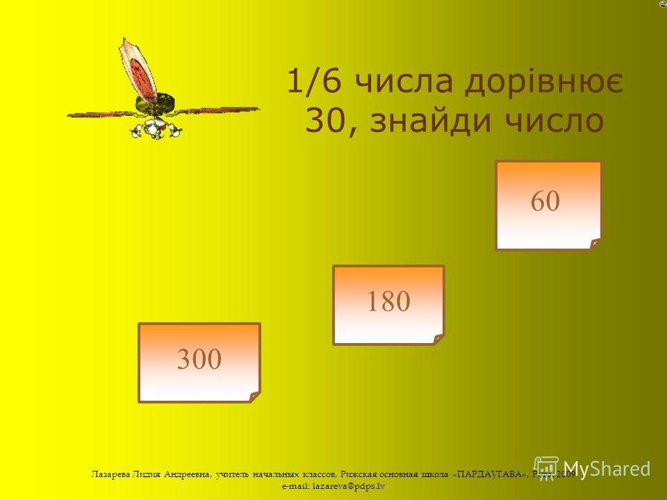 Лазарева Лидия Андреевна, учитель начальных классов, Рижская основная школа «ПАРДАУГАВА», Рига, 2009 e-mail: lazareva@pdps.lv ¼ числа 60 = 25 30 15