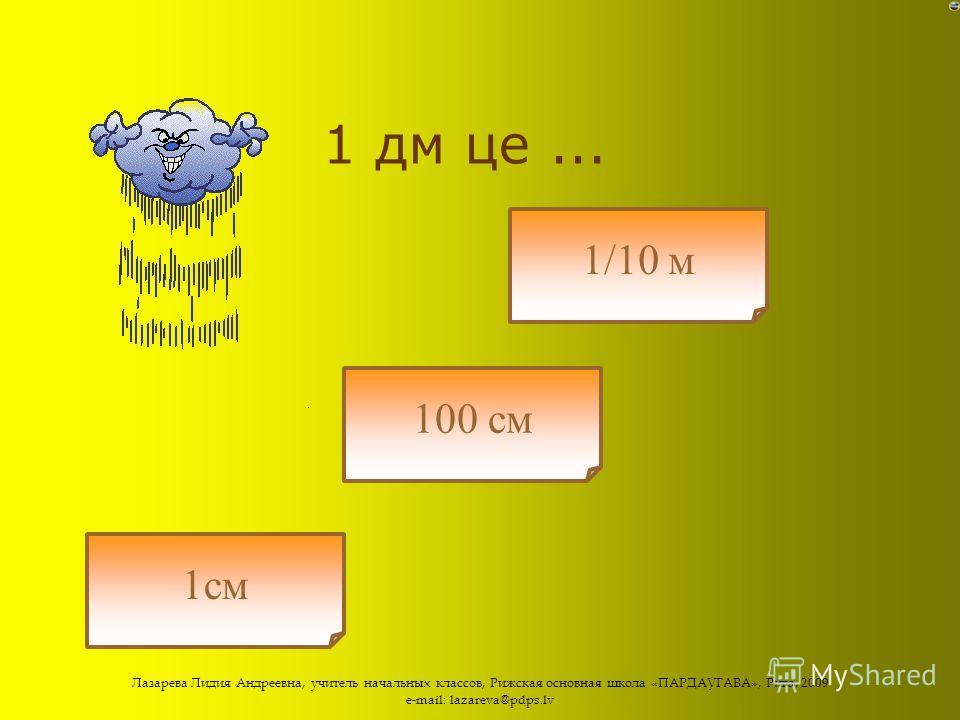 Лазарева Лидия Андреевна, учитель начальных классов, Рижская основная школа «ПАРДАУГАВА», Рига, 2009 e-mail: lazareva@pdps.lv Скільки см в 1 дм? 10 см 1000 см 100 см