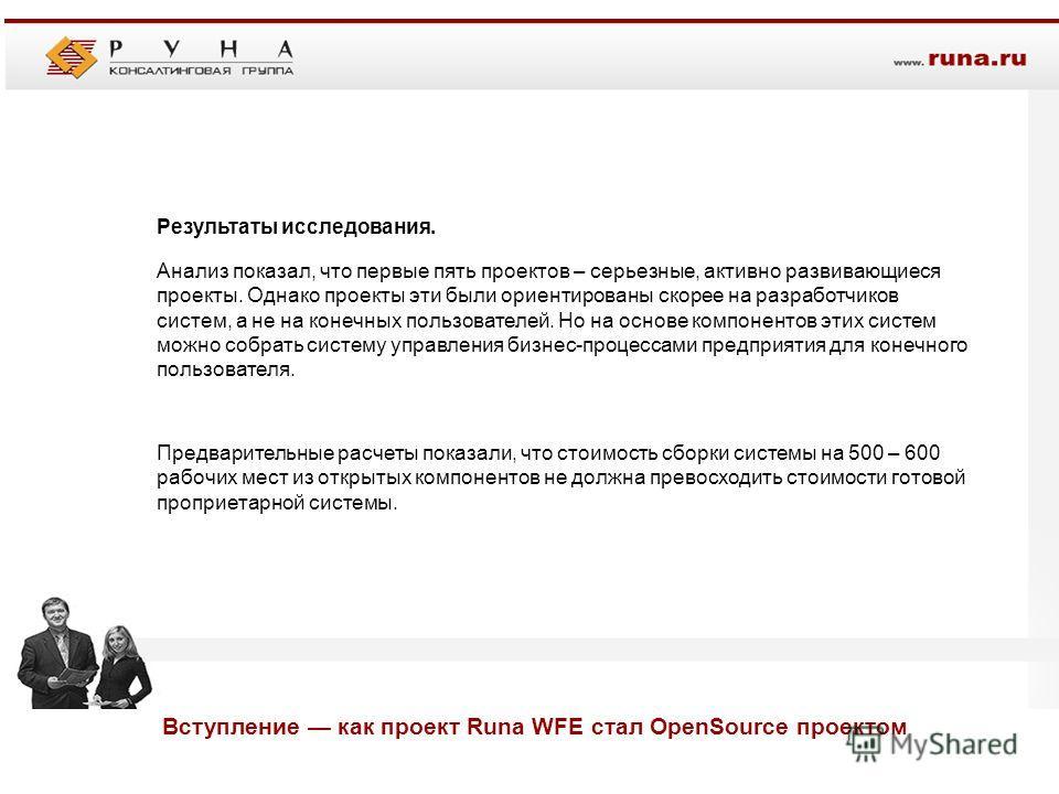 Вступление как проект Runa WFE стал OpenSource проектом Результаты исследования. Анализ показал, что первые пять проектов – серьезные, активно развивающиеся проекты. Однако проекты эти были ориентированы скорее на разработчиков систем, а не на конечн