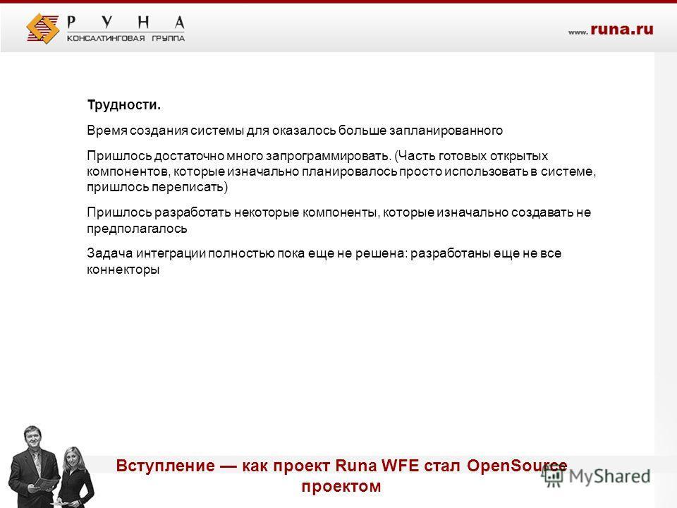 Вступление как проект Runa WFE стал OpenSource проектом Трудности. Время создания системы для оказалось больше запланированного Пришлось достаточно много запрограммировать. (Часть готовых открытых компонентов, которые изначально планировалось просто