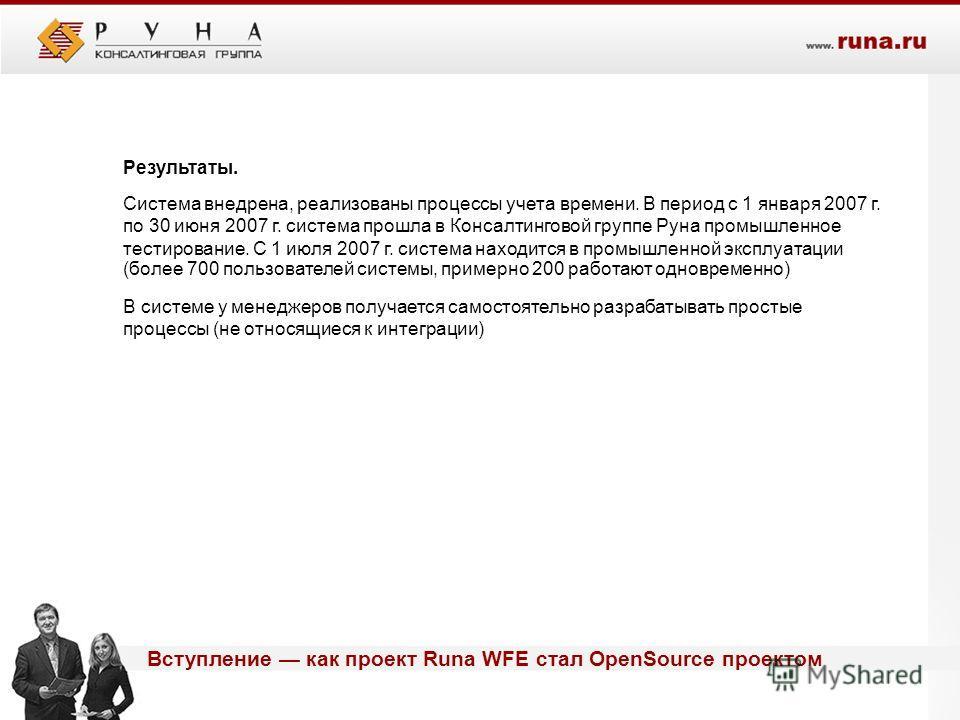 Вступление как проект Runa WFE стал OpenSource проектом Результаты. Система внедрена, реализованы процессы учета времени. В период с 1 января 2007 г. по 30 июня 2007 г. система прошла в Консалтинговой группе Руна промышленное тестирование. С 1 июля 2
