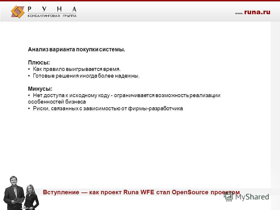 Вступление как проект Runa WFE стал OpenSource проектом Анализ варианта покупки системы. Плюсы: Как правило выигрывается время. Готовые решения иногда более надежны. Минусы: Нет доступа к исходному коду - ограничивается возможность реализации особенн