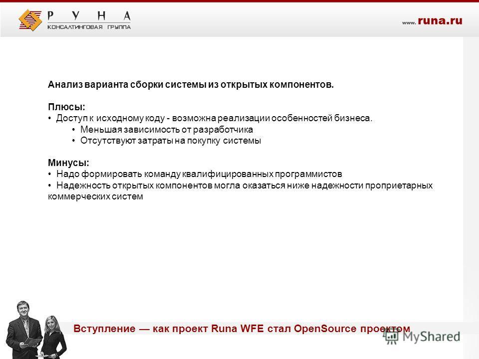 Вступление как проект Runa WFE стал OpenSource проектом Анализ варианта сборки системы из открытых компонентов. Плюсы: Доступ к исходному коду - возможна реализации особенностей бизнеса. Меньшая зависимость от разработчика Отсутствуют затраты на поку