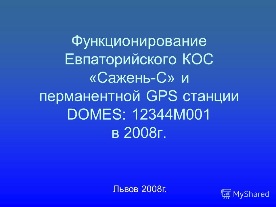 Функционирование Евпаторийского КОС «Сажень-С» и перманентной GPS станции DOMES: 12344M001 в 2008г. Львов 2008г.