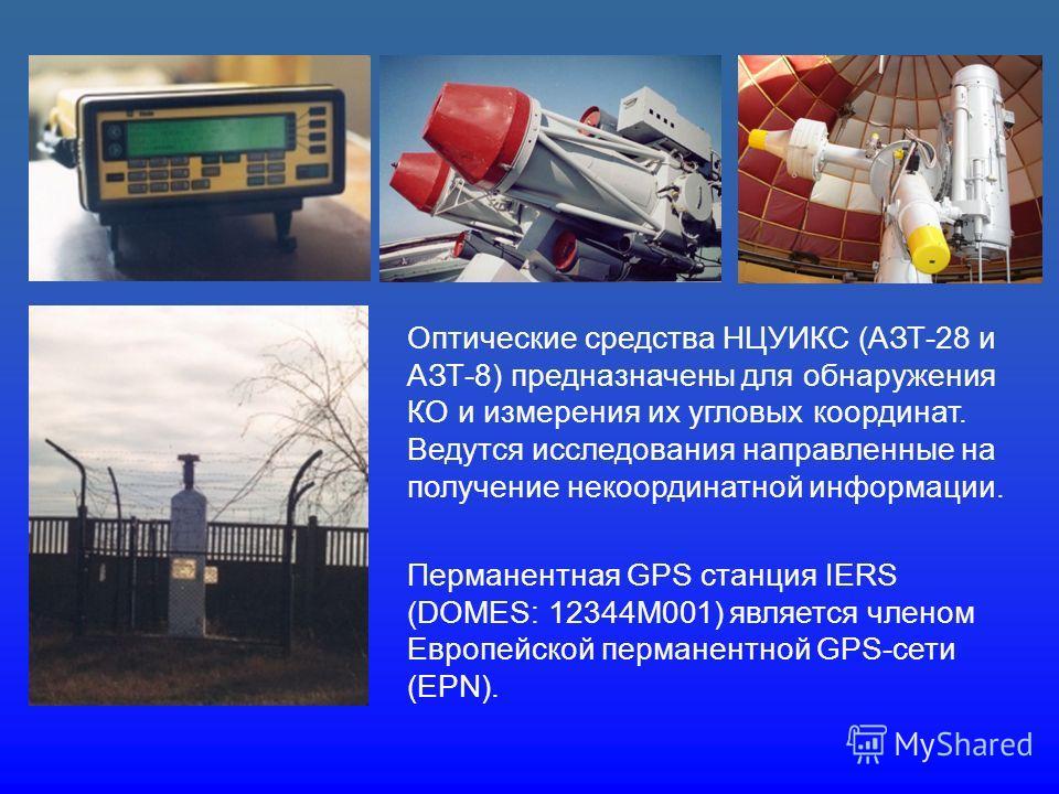 Оптические средства НЦУИКС (АЗТ-28 и АЗТ-8) предназначены для обнаружения КО и измерения их угловых координат. Ведутся исследования направленные на получение некоординатной информации. Перманентная GPS станция IERS (DOMES: 12344M001) является членом