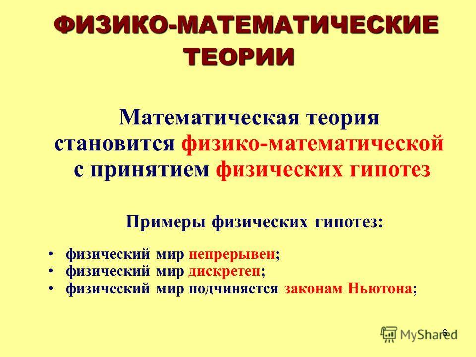 6 Примеры физических гипотез: физический мир непрерывен; физический мир дискретен; физический мир подчиняется законам Ньютона; ФИЗИКО-МАТЕМАТИЧЕСКИЕ ТЕОРИИ Математическая теория становится физико-математической с принятием физических гипотез